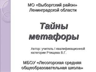 Тайны метафоры МБОУ «Лесогорская средняя общеобразовательная школа» МО «Выбор