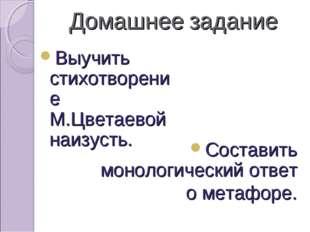 Домашнее задание Выучить стихотворение М.Цветаевой наизусть. Составить моноло