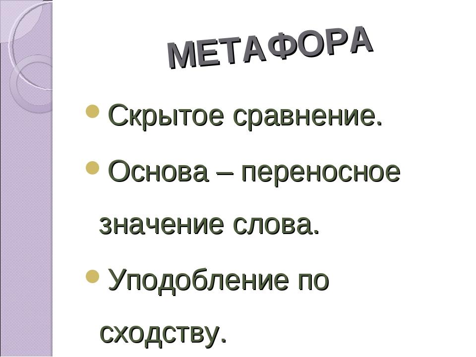 МЕТАФОРА Скрытое сравнение. Основа – переносное значение слова. Уподобление п...