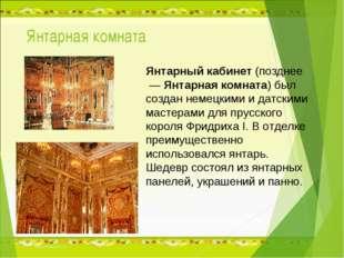 Янтарная комната Янтарный кабинет (позднее — Янтарная комната) был создан не