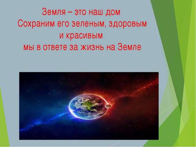 Земля – это наш дом Сохраним его зеленым, здоровым и красивым мы в ответе за...