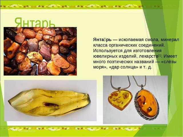 Янтарь Янта́рь— ископаемая смола, минерал класса органических соединений. Ис...