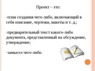 Проект – это: план создания чего-либо, включающий в себя описание, чертежи, м