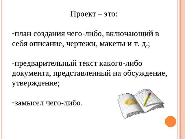Проект – это: план создания чего-либо, включающий в себя описание, чертежи, м...