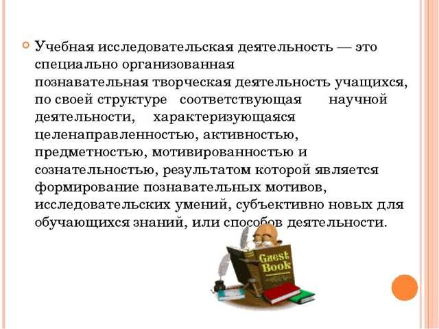 Учебная исследовательская деятельность — это специально организованная познав...