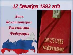 День Конституции Российской Федерации 12 декабря 1993 год.