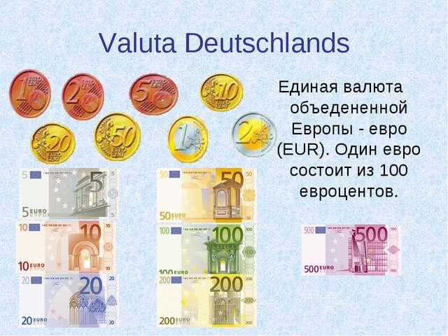 Valuta Deutschlands Единая валюта объедененной Европы - евро (EUR). Один евро...