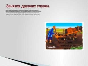 Главным занятием славян было земледелие. Однако оно было не пашенным, а под
