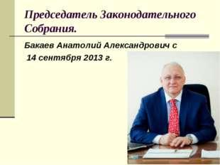 Председатель Законодательного Собрания. Бакаев Анатолий Александрович с 14 се