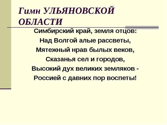 Гимн УЛЬЯНОВСКОЙ ОБЛАСТИ Симбирский край, земля отцов: Над Волгой алые рассве...