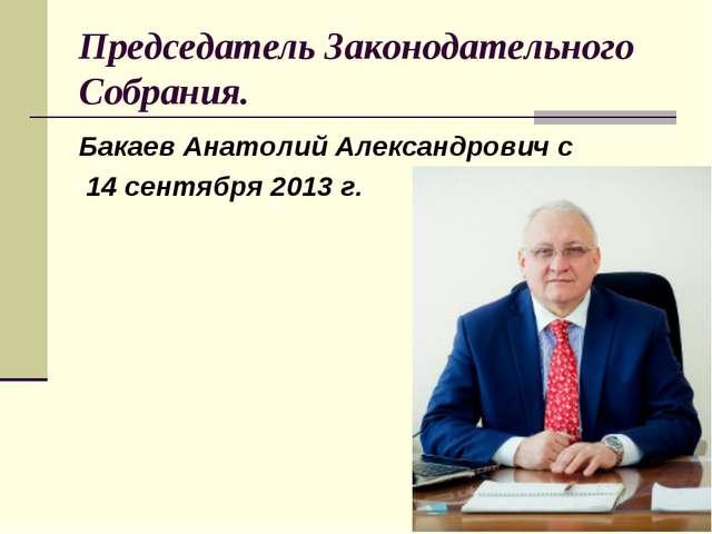 Председатель Законодательного Собрания. Бакаев Анатолий Александрович с 14 се...
