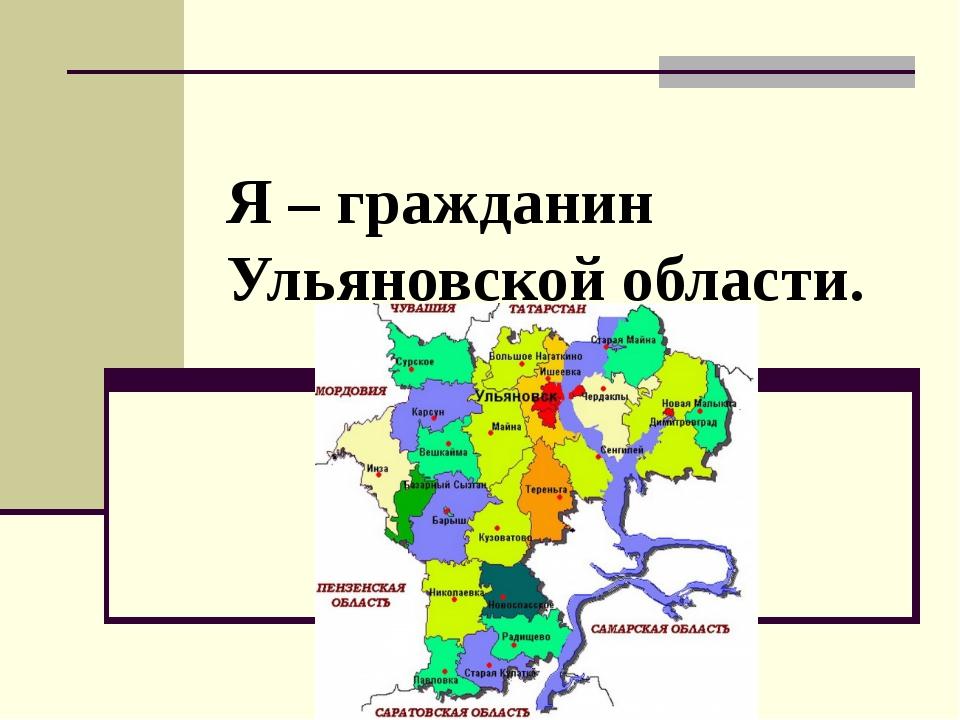 Я – гражданин Ульяновской области.
