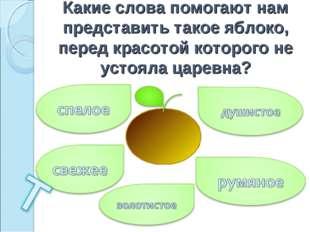 Какие слова помогают нам представить такое яблоко, перед красотой которого не