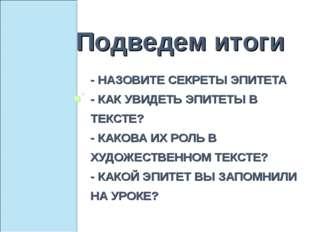 - НАЗОВИТЕ СЕКРЕТЫ ЭПИТЕТА - КАК УВИДЕТЬ ЭПИТЕТЫ В ТЕКСТЕ? - КАКОВА ИХ РОЛЬ В