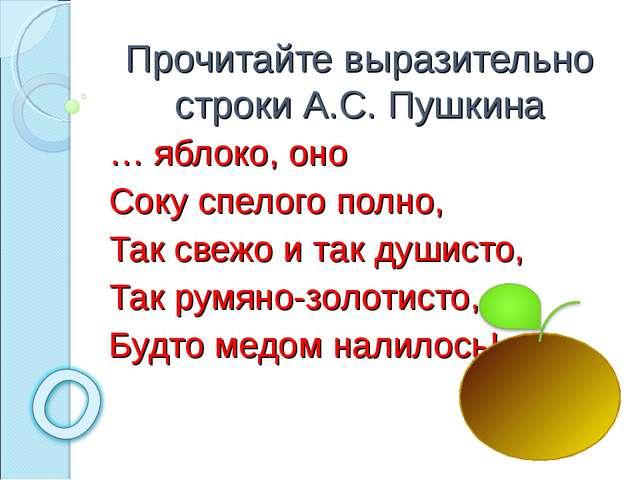 Прочитайте выразительно строки А.С. Пушкина … яблоко, оно Соку спелого полно,...