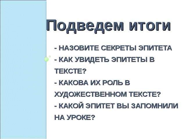 - НАЗОВИТЕ СЕКРЕТЫ ЭПИТЕТА - КАК УВИДЕТЬ ЭПИТЕТЫ В ТЕКСТЕ? - КАКОВА ИХ РОЛЬ В...