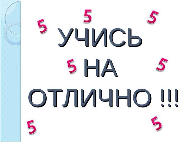 УЧИСЬ НА ОТЛИЧНО !!!