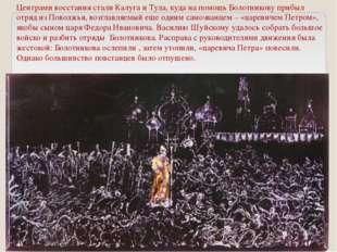 Центрами восстания стали Калуга и Тула, куда на помощь Болотникову прибыл отр
