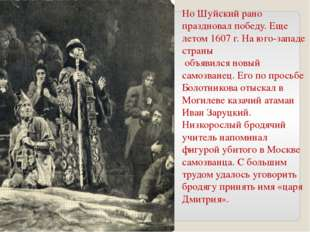 Но Шуйский рано праздновал победу. Еще летом 1607 г. На юго-западе страны объ