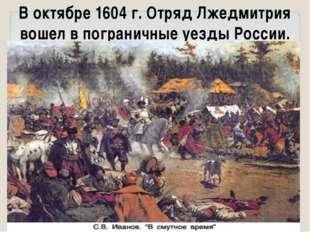 В октябре 1604 г. Отряд Лжедмитрия вошел в пограничные уезды Роcсии.