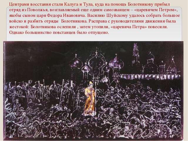 Центрами восстания стали Калуга и Тула, куда на помощь Болотникову прибыл отр...