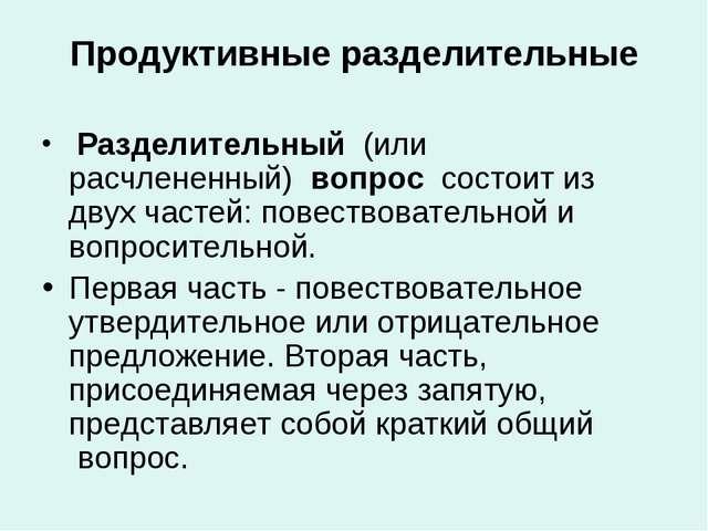 Продуктивные разделительные Разделительный (или расчлененный) вопрос сост...