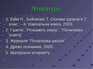 Література 1. Бібік Н., Бойченко Т. Основи здоров'я 2 клас. – К.:Навчальна кн