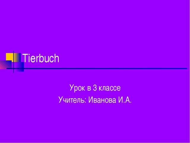 Tierbuch Урок в 3 классе Учитель: Иванова И.А.