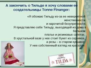 А закончить о Тильде я хочу словами ее создательницы Tonne Finanger: «Я обожа