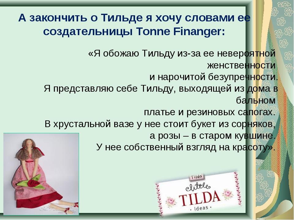 А закончить о Тильде я хочу словами ее создательницы Tonne Finanger: «Я обожа...