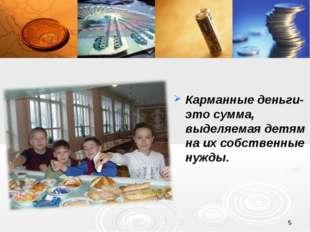 * Карманные деньги- это сумма, выделяемая детям на их собственные нужды.