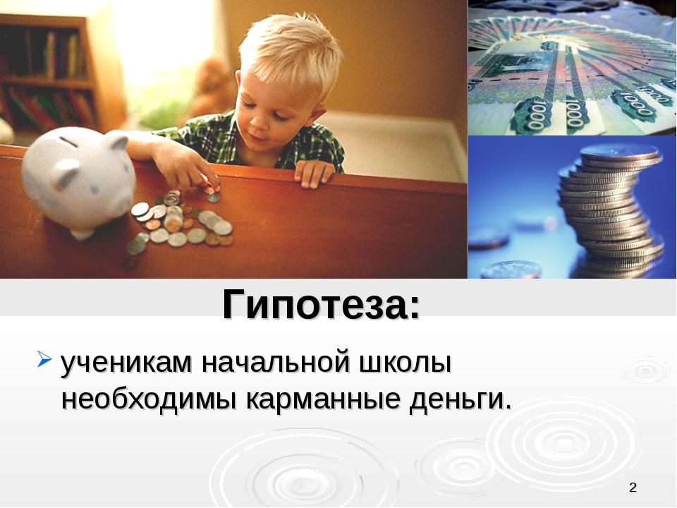 * Гипотеза: ученикам начальной школы необходимы карманные деньги.