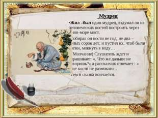 Мудрец Жил –был один мудрец, вздумал он из человеческих костей построить чер