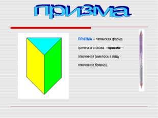 ПРИЗМА – латинская форма греческого слова «присма» - опиленная (имелось в вид