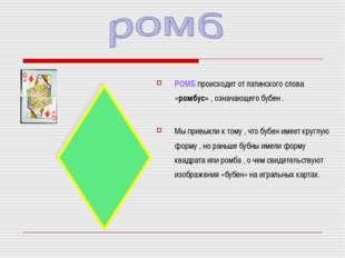РОМБ происходит от латинского слова «ромбус» , означающего бубен . Мы привыкл