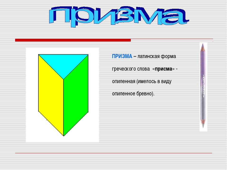 ПРИЗМА – латинская форма греческого слова «присма» - опиленная (имелось в вид...