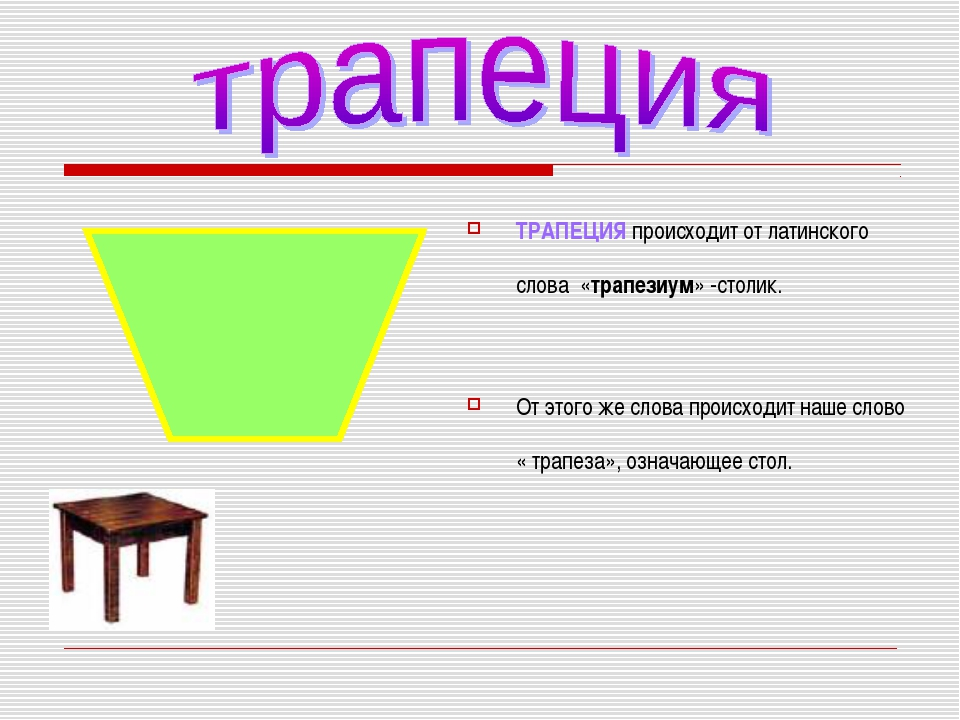 ТРАПЕЦИЯ происходит от латинского слова «трапезиум» -столик. От этого же слов...