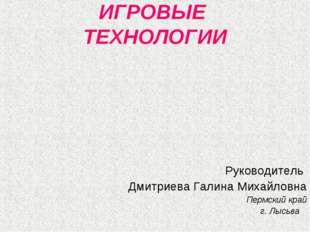 ИГРОВЫЕ ТЕХНОЛОГИИ Руководитель Дмитриева Галина Михайловна Пермский край г.