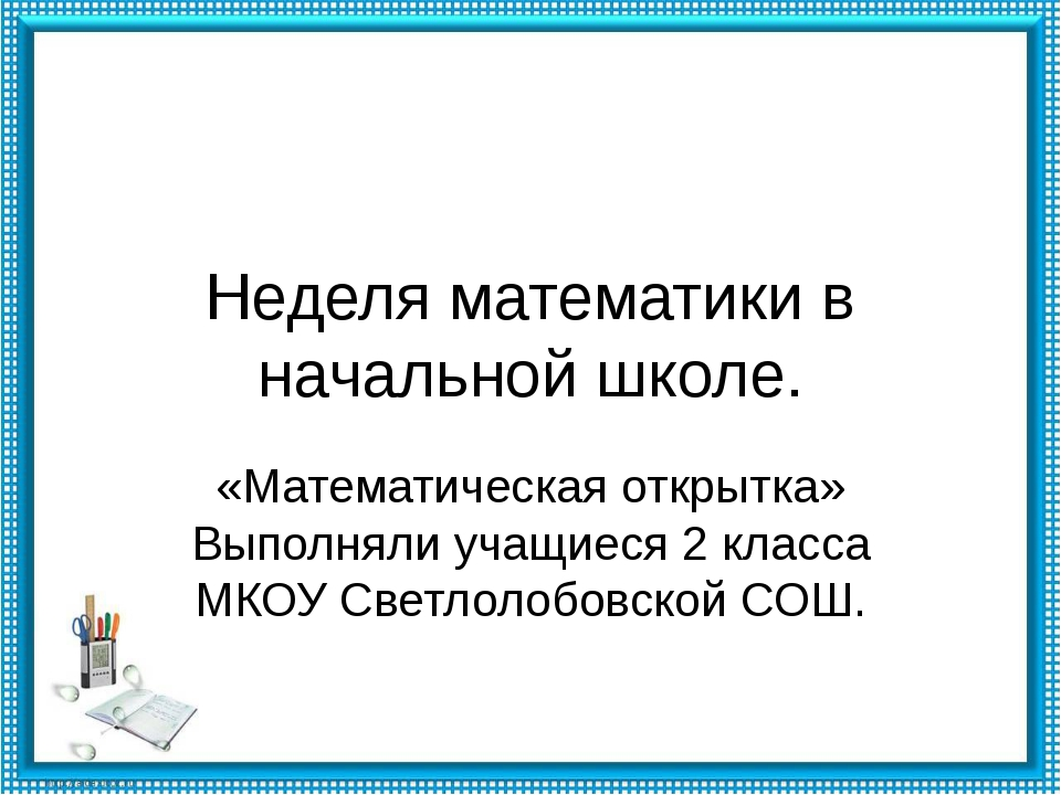 Неделя математики в начальной школе. «Математическая открытка» Выполняли учащ...
