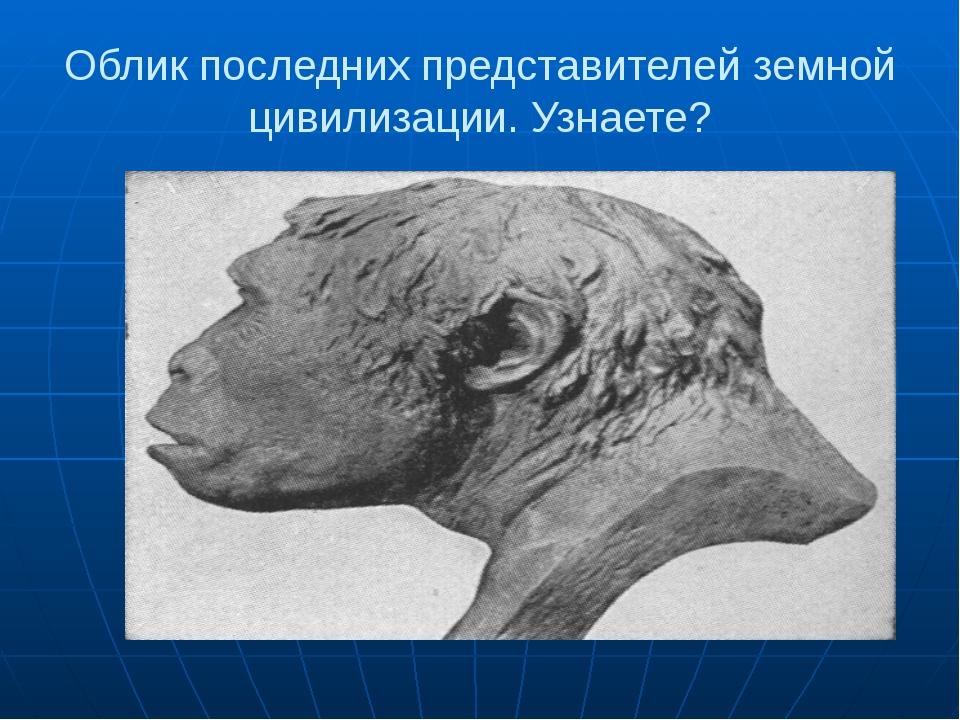 Облик последних представителей земной цивилизации. Узнаете?