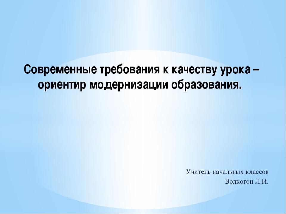 Учитель начальных классов Волкогон Л.И. Современные требования к качеству уро...