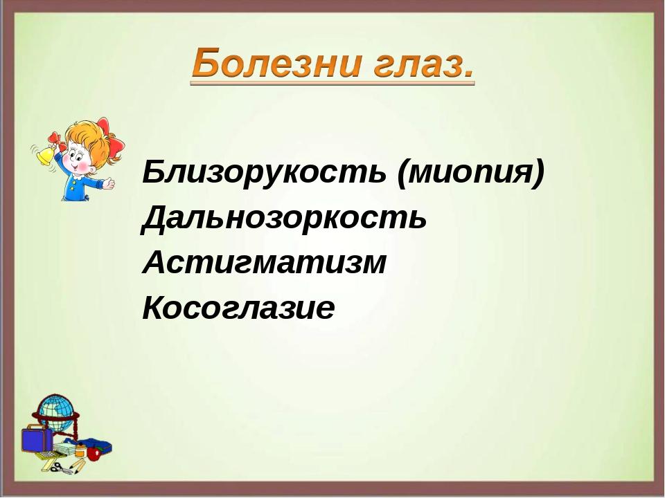 Близорукость (миопия) Дальнозоркость Астигматизм Косоглазие