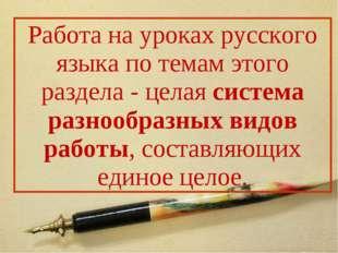 Работа на уроках русского языка по темам этого раздела - целая система разноо
