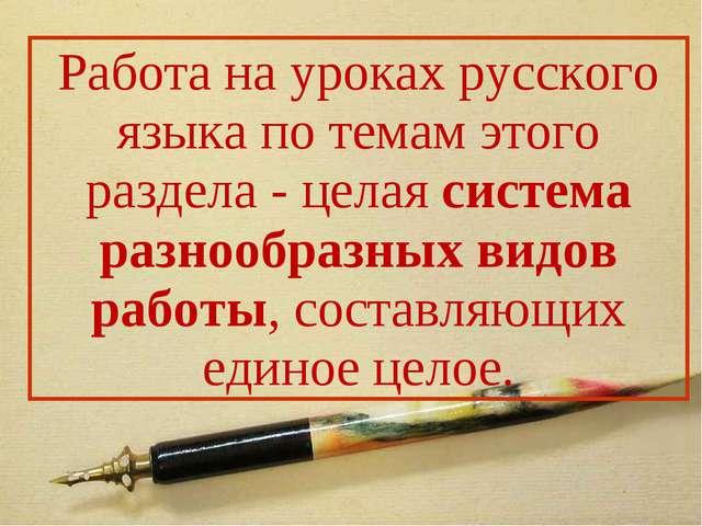 Работа на уроках русского языка по темам этого раздела - целая система разноо...