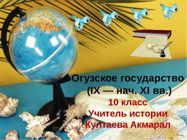 Огузское государство (IX — нач. XI вв.) 10 класс Учитель истории Култаева Акм...