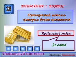 ВНИМАНИЕ ! ВОПРОС Правильный ответ Драгоценный металл, которым богат континен