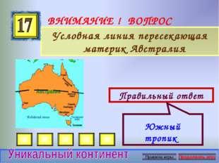 ВНИМАНИЕ ! ВОПРОС Условная линия пересекающая материк Австралия Правильный от