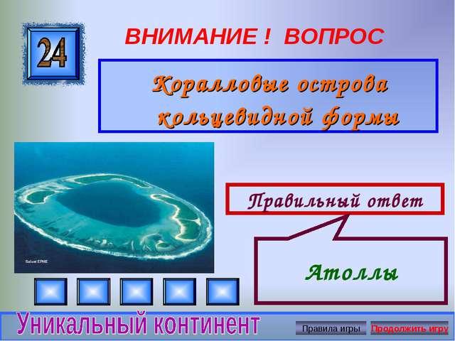 ВНИМАНИЕ ! ВОПРОС Коралловые острова кольцевидной формы Правильный ответ Атоллы
