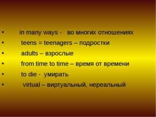 in many ways - во многих отношениях teens = teenagers – подростки adults – в