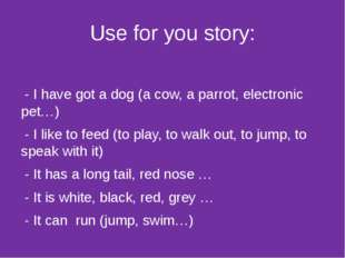 Use for you story: - I have got a dog (a cow, a parrot, electronic pet…) - I